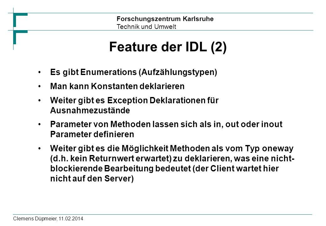 Forschungszentrum Karlsruhe Technik und Umwelt Clemens Düpmeier, 11.02.2014 Feature der IDL (2) Es gibt Enumerations (Aufzählungstypen) Man kann Konst