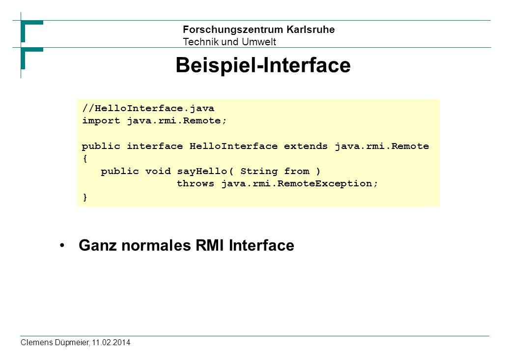 Forschungszentrum Karlsruhe Technik und Umwelt Clemens Düpmeier, 11.02.2014 Beispiel-Interface Ganz normales RMI Interface //HelloInterface.java impor
