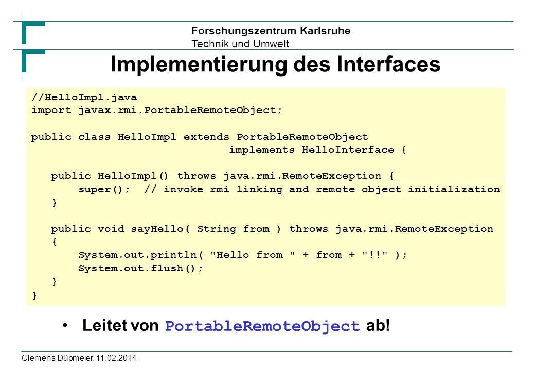 Forschungszentrum Karlsruhe Technik und Umwelt Clemens Düpmeier, 11.02.2014 Implementierung des Interfaces Leitet von PortableRemoteObject ab! //Hello