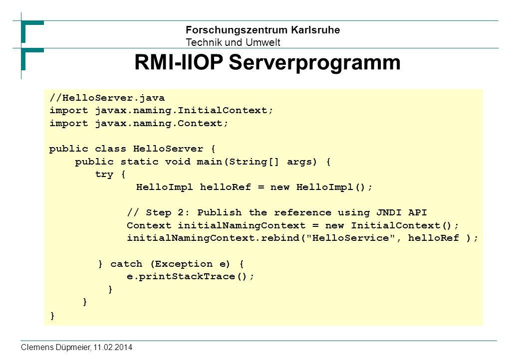 Forschungszentrum Karlsruhe Technik und Umwelt Clemens Düpmeier, 11.02.2014 RMI-IIOP Serverprogramm //HelloServer.java import javax.naming.InitialContext; import javax.naming.Context; public class HelloServer { public static void main(String[] args) { try { HelloImpl helloRef = new HelloImpl(); // Step 2: Publish the reference using JNDI API Context initialNamingContext = new InitialContext(); initialNamingContext.rebind( HelloService , helloRef ); } catch (Exception e) { e.printStackTrace(); }