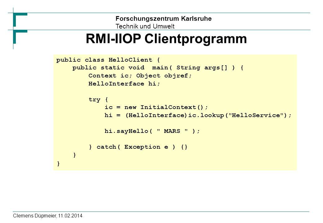 Forschungszentrum Karlsruhe Technik und Umwelt Clemens Düpmeier, 11.02.2014 RMI-IIOP Clientprogramm public class HelloClient { public static void main