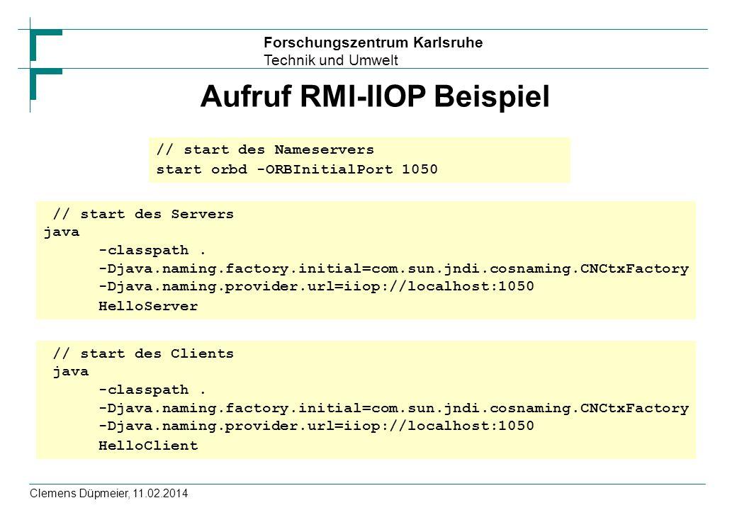 Forschungszentrum Karlsruhe Technik und Umwelt Clemens Düpmeier, 11.02.2014 Aufruf RMI-IIOP Beispiel // start des Nameservers start orbd -ORBInitialPo