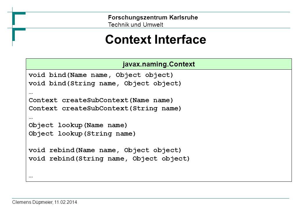 Forschungszentrum Karlsruhe Technik und Umwelt Clemens Düpmeier, 11.02.2014 Context Interface javax.naming.Context void bind(Name name, Object object)