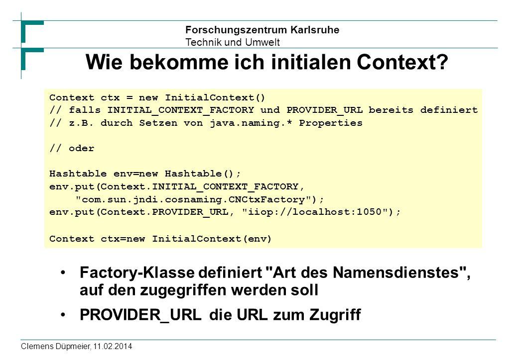 Forschungszentrum Karlsruhe Technik und Umwelt Clemens Düpmeier, 11.02.2014 Wie bekomme ich initialen Context? Factory-Klasse definiert