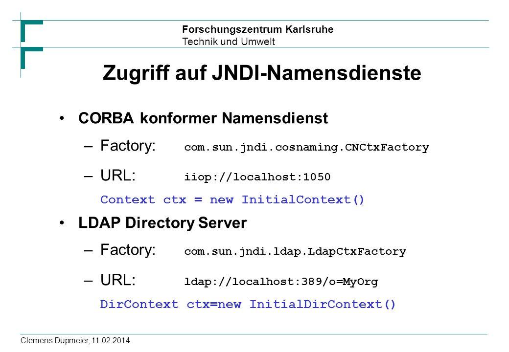 Forschungszentrum Karlsruhe Technik und Umwelt Clemens Düpmeier, 11.02.2014 Zugriff auf JNDI-Namensdienste CORBA konformer Namensdienst –Factory: com.sun.jndi.cosnaming.CNCtxFactory –URL: iiop://localhost:1050 Context ctx = new InitialContext() LDAP Directory Server –Factory: com.sun.jndi.ldap.LdapCtxFactory –URL: ldap://localhost:389/o=MyOrg DirContext ctx=new InitialDirContext()