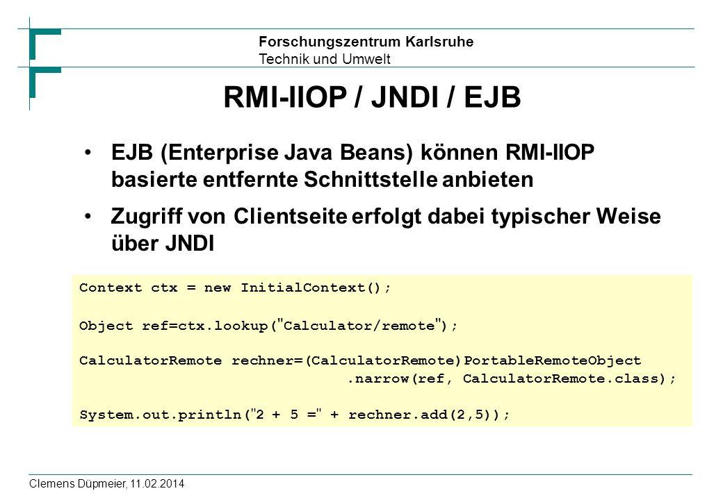 Forschungszentrum Karlsruhe Technik und Umwelt Clemens Düpmeier, 11.02.2014 RMI-IIOP / JNDI / EJB EJB (Enterprise Java Beans) können RMI-IIOP basierte
