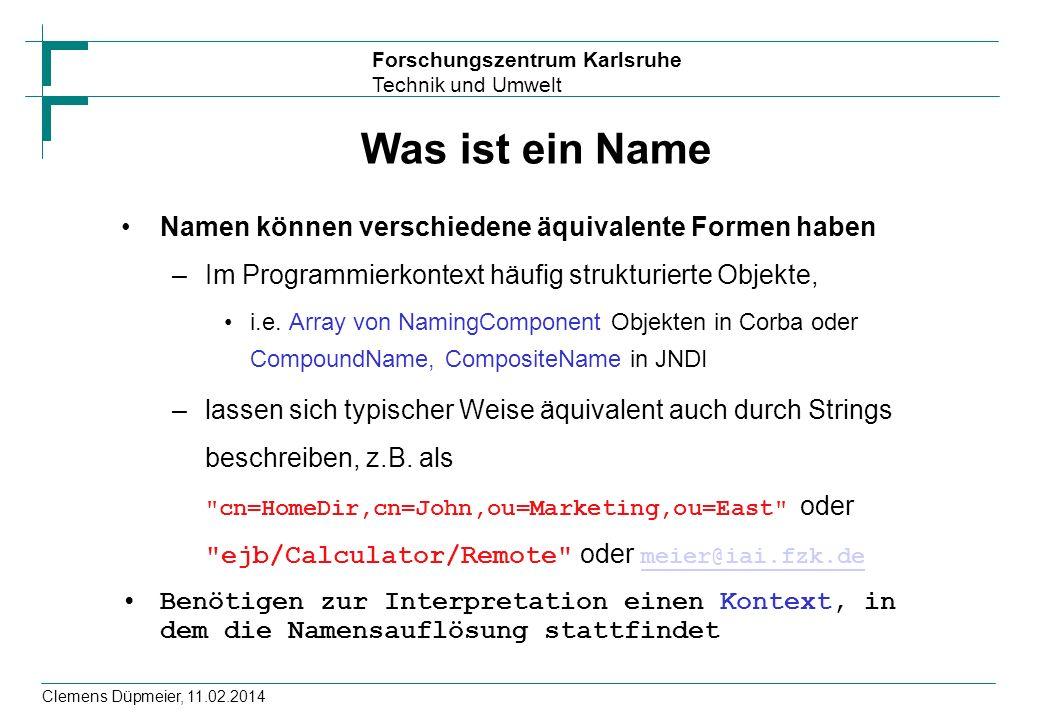 Forschungszentrum Karlsruhe Technik und Umwelt Clemens Düpmeier, 11.02.2014 Was ist ein Name Namen können verschiedene äquivalente Formen haben –Im Pr