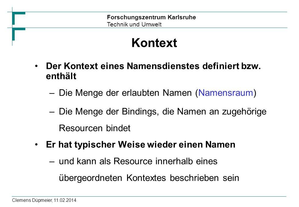 Forschungszentrum Karlsruhe Technik und Umwelt Clemens Düpmeier, 11.02.2014 Kontext Der Kontext eines Namensdienstes definiert bzw. enthält –Die Menge