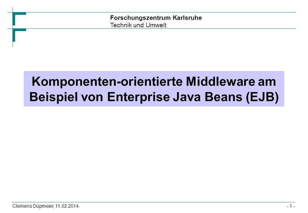 Forschungszentrum Karlsruhe Technik und Umwelt Clemens Düpmeier, 11.02.2014 Interaktion Client mit Session-Bean (2) Client verbindet sich anstatt mit den EJB-Instanzen mit Server-seitigen Stellvertreter-Objekten und ruft hier Methode auf (1), (6) Stellvertreter-Objekte verwenden Hilfsservices für die Implementierung von Cross Cutting Concerns (hier Transaktionen (2), (5)) Und delegieren Methodenaufrufe an EJB-Instanz(en) (3), (4) EJB-Instanz EJB-Container Transaktions-Service Client Stellvertreter- Objekt 1 foo() 2 5 startet Transaktion beendet Transaktion foo() return 3 4 6 Ergebnis Applikationsserver - 52 -