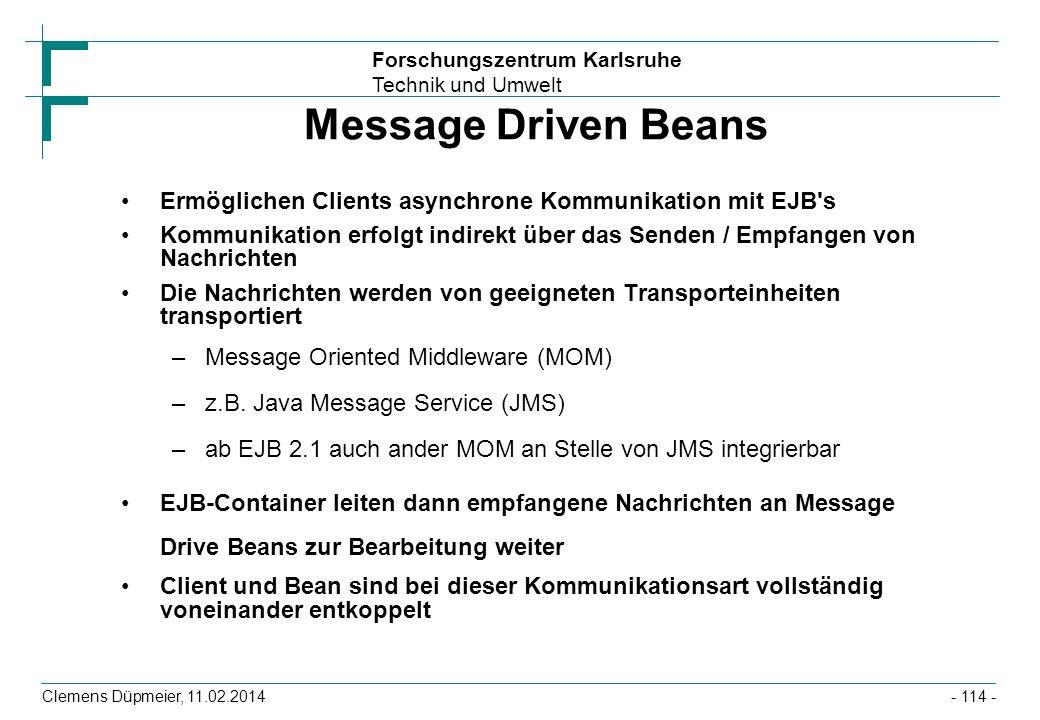 Forschungszentrum Karlsruhe Technik und Umwelt Clemens Düpmeier, 11.02.2014 Message Driven Beans Ermöglichen Clients asynchrone Kommunikation mit EJB'