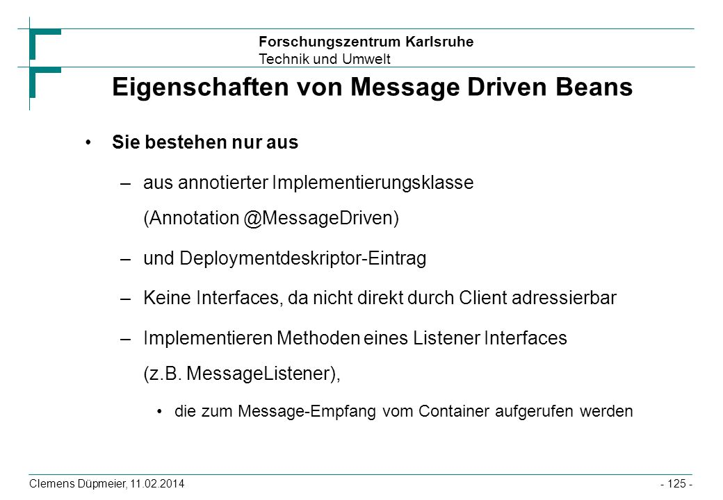 Forschungszentrum Karlsruhe Technik und Umwelt Clemens Düpmeier, 11.02.2014 Eigenschaften von Message Driven Beans Sie bestehen nur aus –aus annotiert
