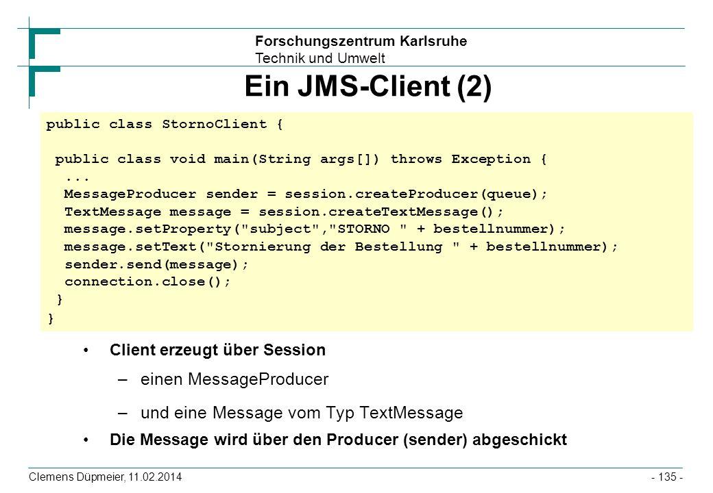 Forschungszentrum Karlsruhe Technik und Umwelt Clemens Düpmeier, 11.02.2014 Ein JMS-Client (2) Client erzeugt über Session –einen MessageProducer –und