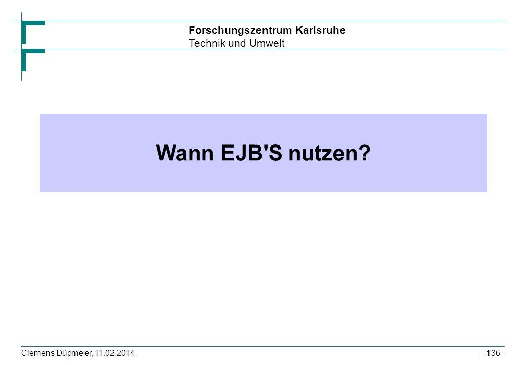 Forschungszentrum Karlsruhe Technik und Umwelt Clemens Düpmeier, 11.02.2014 Wann EJB'S nutzen? - 136 -