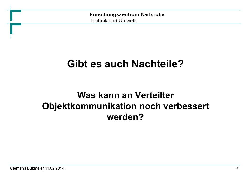 Forschungszentrum Karlsruhe Technik und Umwelt Clemens Düpmeier, 11.02.2014 Gibt es auch Nachteile? Was kann an Verteilter Objektkommunikation noch ve
