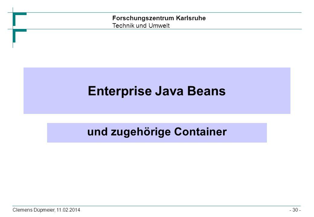 Forschungszentrum Karlsruhe Technik und Umwelt Clemens Düpmeier, 11.02.2014 Enterprise Java Beans und zugehörige Container - 30 -