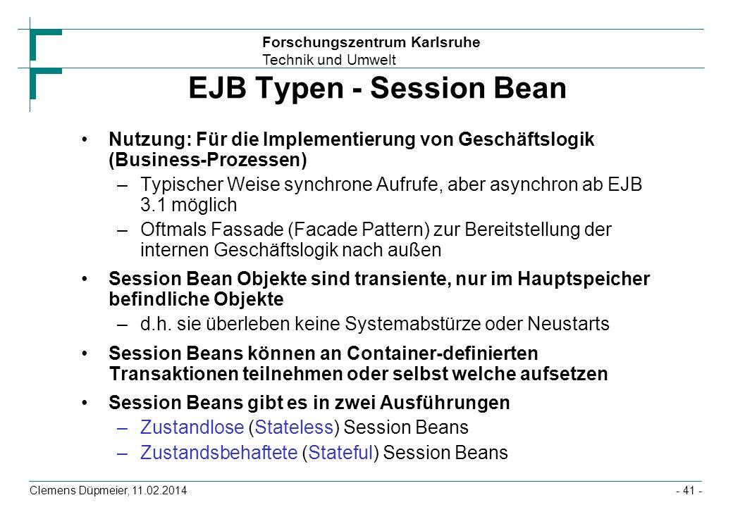 Forschungszentrum Karlsruhe Technik und Umwelt Clemens Düpmeier, 11.02.2014 EJB Typen - Session Bean Nutzung: Für die Implementierung von Geschäftslog