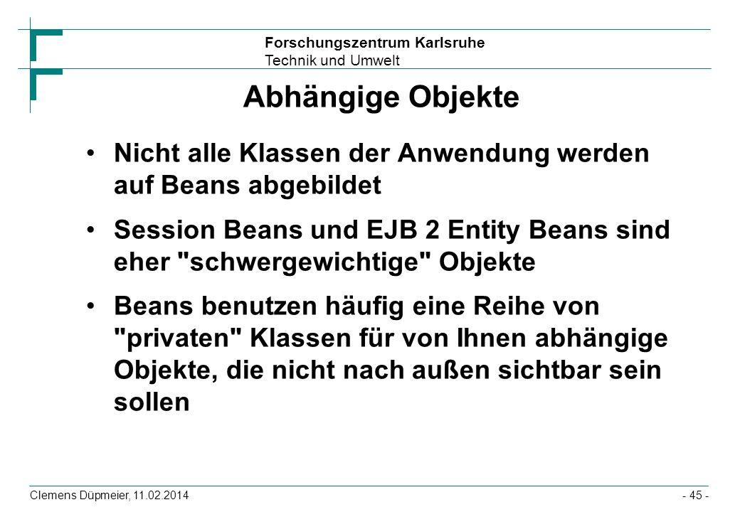 Forschungszentrum Karlsruhe Technik und Umwelt Clemens Düpmeier, 11.02.2014 Abhängige Objekte Nicht alle Klassen der Anwendung werden auf Beans abgebi