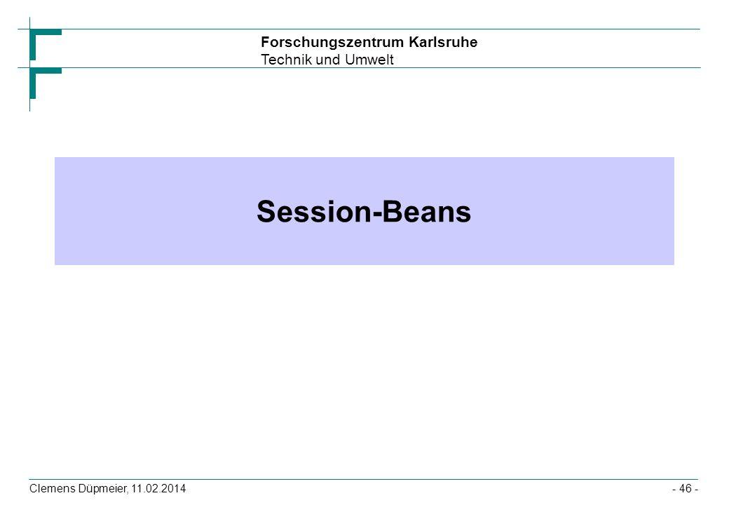 Forschungszentrum Karlsruhe Technik und Umwelt Clemens Düpmeier, 11.02.2014 Session-Beans - 46 -