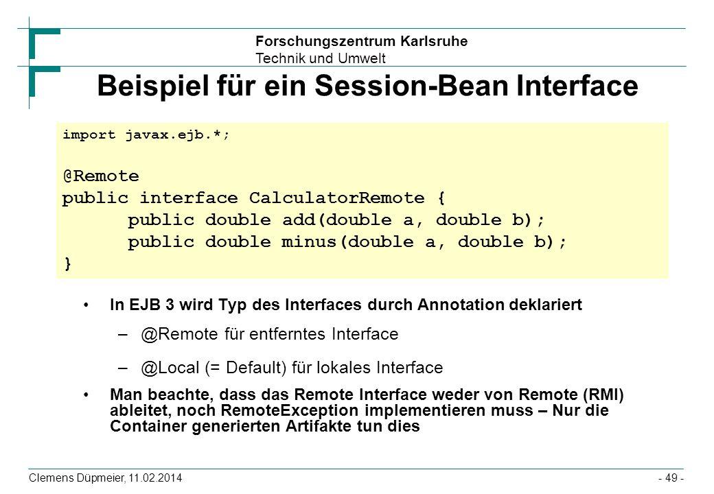 Forschungszentrum Karlsruhe Technik und Umwelt Clemens Düpmeier, 11.02.2014 Beispiel für ein Session-Bean Interface In EJB 3 wird Typ des Interfaces d