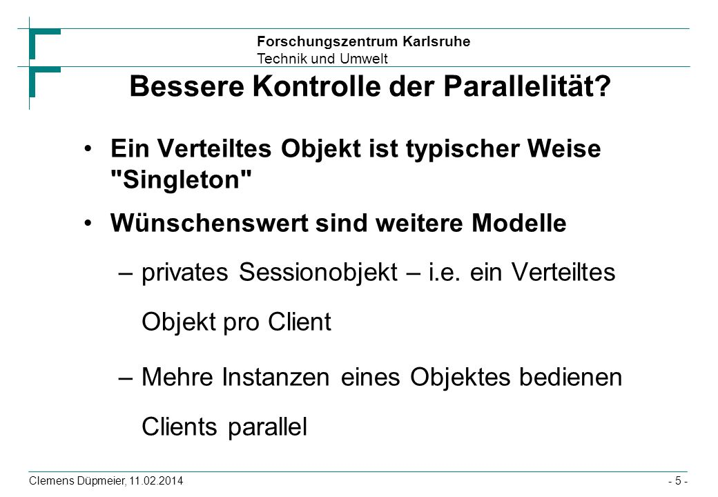 Forschungszentrum Karlsruhe Technik und Umwelt Clemens Düpmeier, 11.02.2014 Von VT-Objekten zur Middleware Zur Realisierung von VT-Systemen braucht man zusätzlich zur Kommunikation noch weitere Funktionalitäten (in Corba Common Object Services) genannt –Namensdienst / Verzeichnisdients (kennen wir ja bereits) –Bessere Kontrolle der Parallelität –und mächtigere Sychronisation, z.B.