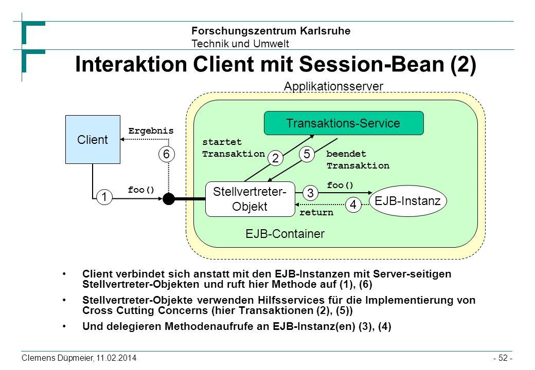 Forschungszentrum Karlsruhe Technik und Umwelt Clemens Düpmeier, 11.02.2014 Interaktion Client mit Session-Bean (2) Client verbindet sich anstatt mit