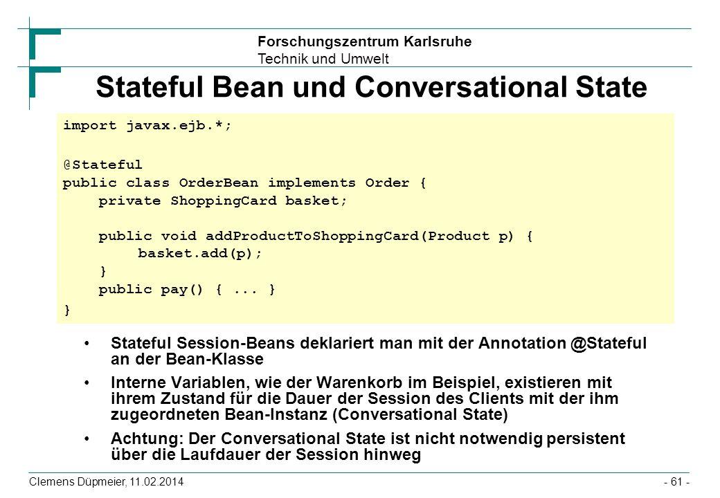 Forschungszentrum Karlsruhe Technik und Umwelt Clemens Düpmeier, 11.02.2014 Stateful Bean und Conversational State Stateful Session-Beans deklariert m