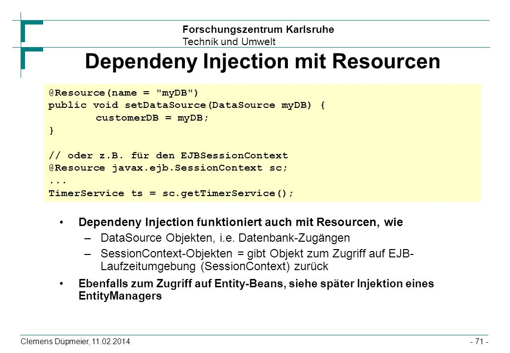 Forschungszentrum Karlsruhe Technik und Umwelt Clemens Düpmeier, 11.02.2014 Dependeny Injection mit Resourcen Dependeny Injection funktioniert auch mit Resourcen, wie –DataSource Objekten, i.e.