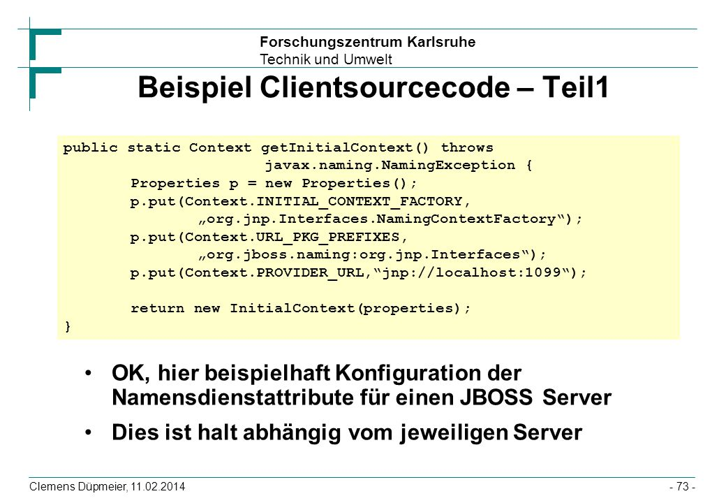 Forschungszentrum Karlsruhe Technik und Umwelt Clemens Düpmeier, 11.02.2014 Beispiel Clientsourcecode – Teil1 OK, hier beispielhaft Konfiguration der Namensdienstattribute für einen JBOSS Server Dies ist halt abhängig vom jeweiligen Server public static Context getInitialContext() throws javax.naming.NamingException { Properties p = new Properties(); p.put(Context.INITIAL_CONTEXT_FACTORY, org.jnp.Interfaces.NamingContextFactory); p.put(Context.URL_PKG_PREFIXES, org.jboss.naming:org.jnp.Interfaces); p.put(Context.PROVIDER_URL,jnp://localhost:1099); return new InitialContext(properties); } - 73 -