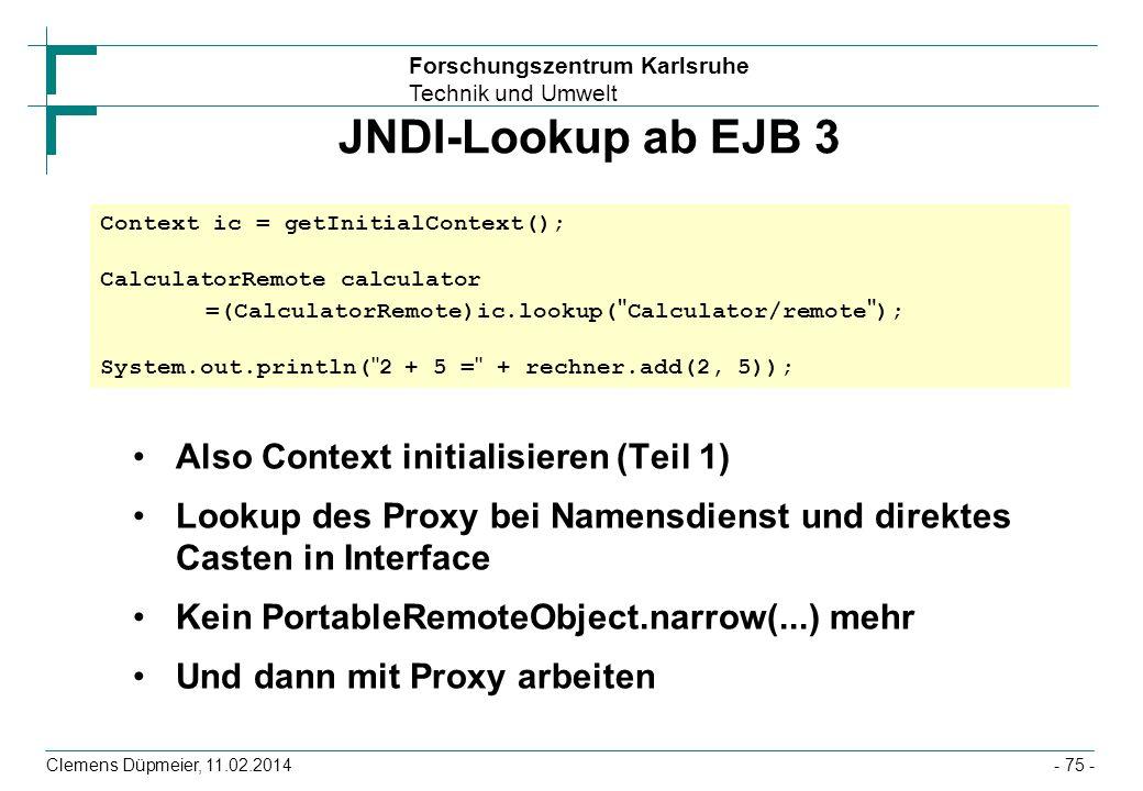 Forschungszentrum Karlsruhe Technik und Umwelt Clemens Düpmeier, 11.02.2014 JNDI-Lookup ab EJB 3 Also Context initialisieren (Teil 1) Lookup des Proxy