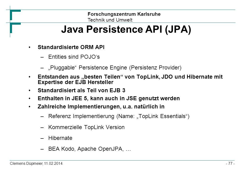 Forschungszentrum Karlsruhe Technik und Umwelt Clemens Düpmeier, 11.02.2014 Java Persistence API (JPA) Standardisierte ORM API –Entities sind POJOs –P