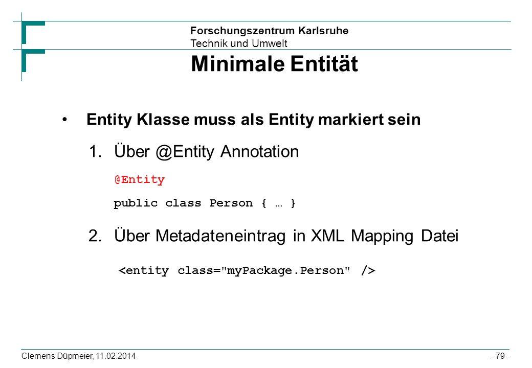 Forschungszentrum Karlsruhe Technik und Umwelt Clemens Düpmeier, 11.02.2014 Minimale Entität Entity Klasse muss als Entity markiert sein 1.Über @Entit