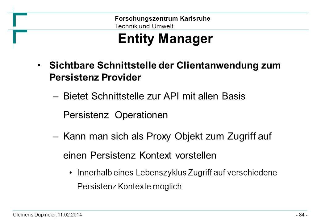 Forschungszentrum Karlsruhe Technik und Umwelt Clemens Düpmeier, 11.02.2014 Entity Manager Sichtbare Schnittstelle der Clientanwendung zum Persistenz