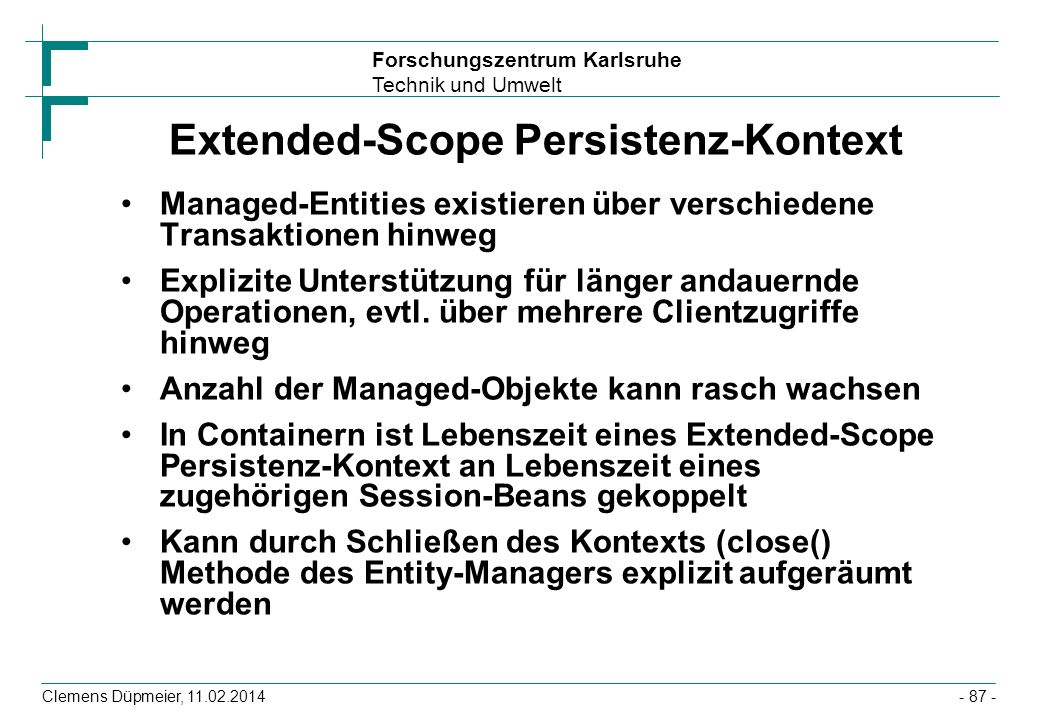 Forschungszentrum Karlsruhe Technik und Umwelt Clemens Düpmeier, 11.02.2014 Extended-Scope Persistenz-Kontext Managed-Entities existieren über verschi