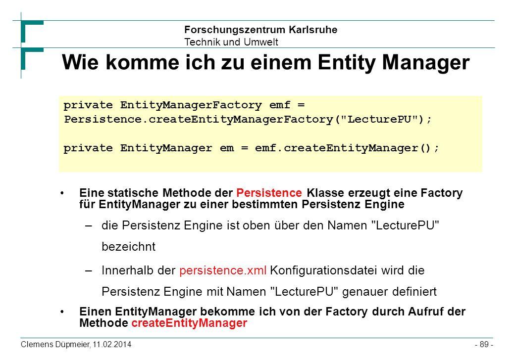 Forschungszentrum Karlsruhe Technik und Umwelt Clemens Düpmeier, 11.02.2014 Wie komme ich zu einem Entity Manager Eine statische Methode der Persisten