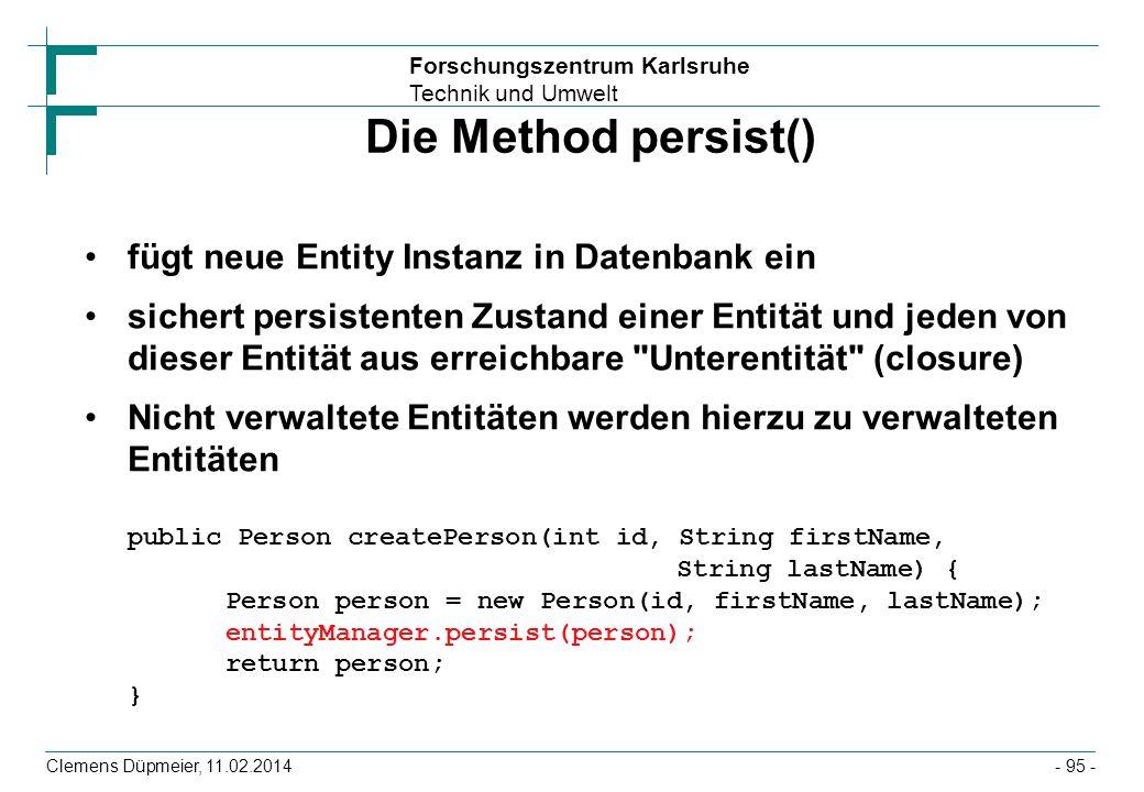 Forschungszentrum Karlsruhe Technik und Umwelt Clemens Düpmeier, 11.02.2014 Die Method persist() fügt neue Entity Instanz in Datenbank ein sichert per