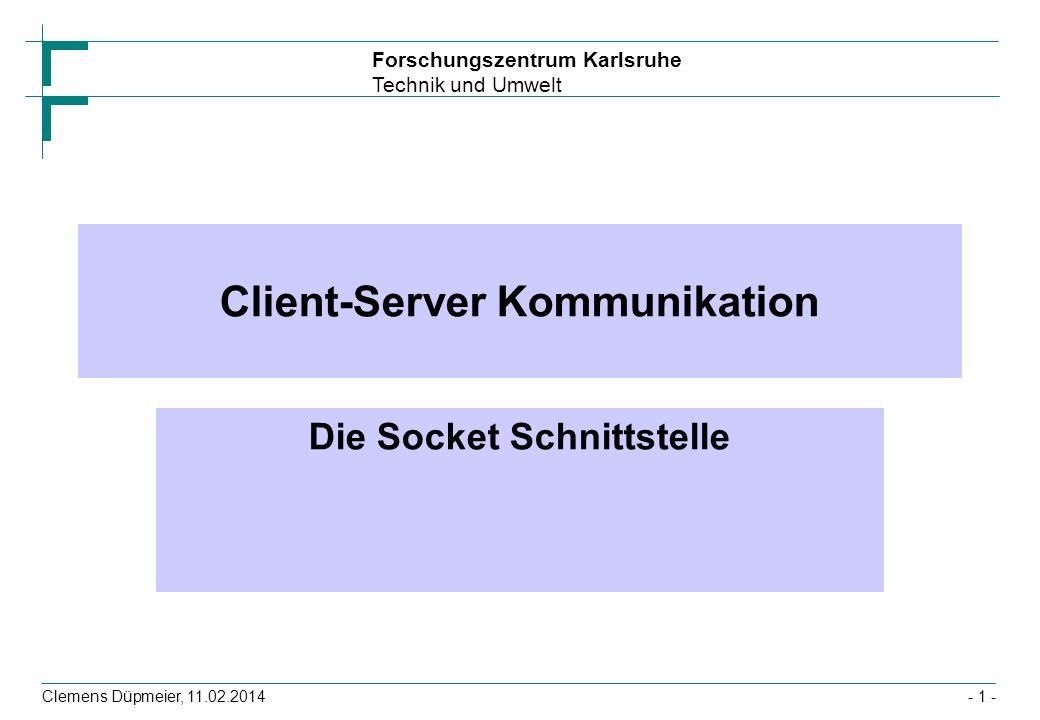 Forschungszentrum Karlsruhe Technik und Umwelt Clemens Düpmeier, 11.02.2014- 22 - Client mit zeilenorientierter Kommunikation public class PingClient { public static void main(String args[]) throws Exception { Socket t = new Socket(args[0], 7); BufferedReader in = new BufferedReader( new InputStreamReader(t.getInputStream())); PrintStream out = new PrintStream(t.getOutputStream()); String test= Hallo aus Karlsruhe, vom + new Date(); out.println(test); String antwort=in.readLine(); if (antwort.equals(test)) System.out.println( Server lebt ); else System.out.println( Server ist nicht erreichbar ); }