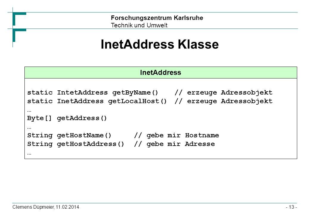 Forschungszentrum Karlsruhe Technik und Umwelt Clemens Düpmeier, 11.02.2014- 13 - InetAddress Klasse InetAddress static IntetAddress getByName() // er