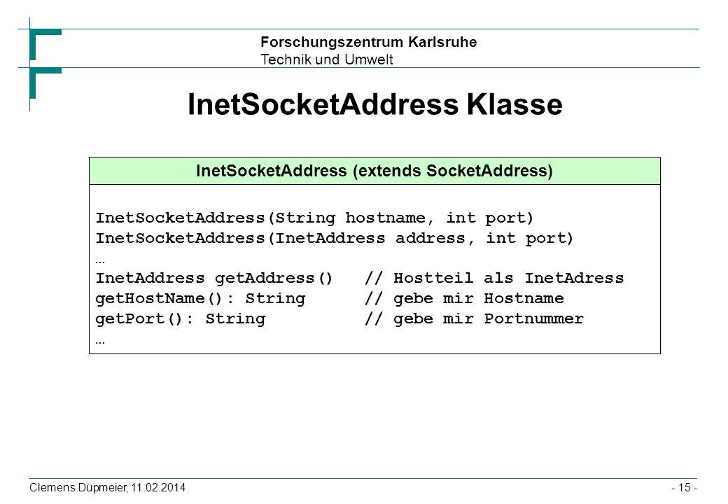 Forschungszentrum Karlsruhe Technik und Umwelt Clemens Düpmeier, 11.02.2014- 15 - InetSocketAddress Klasse InetSocketAddress (extends SocketAddress) I