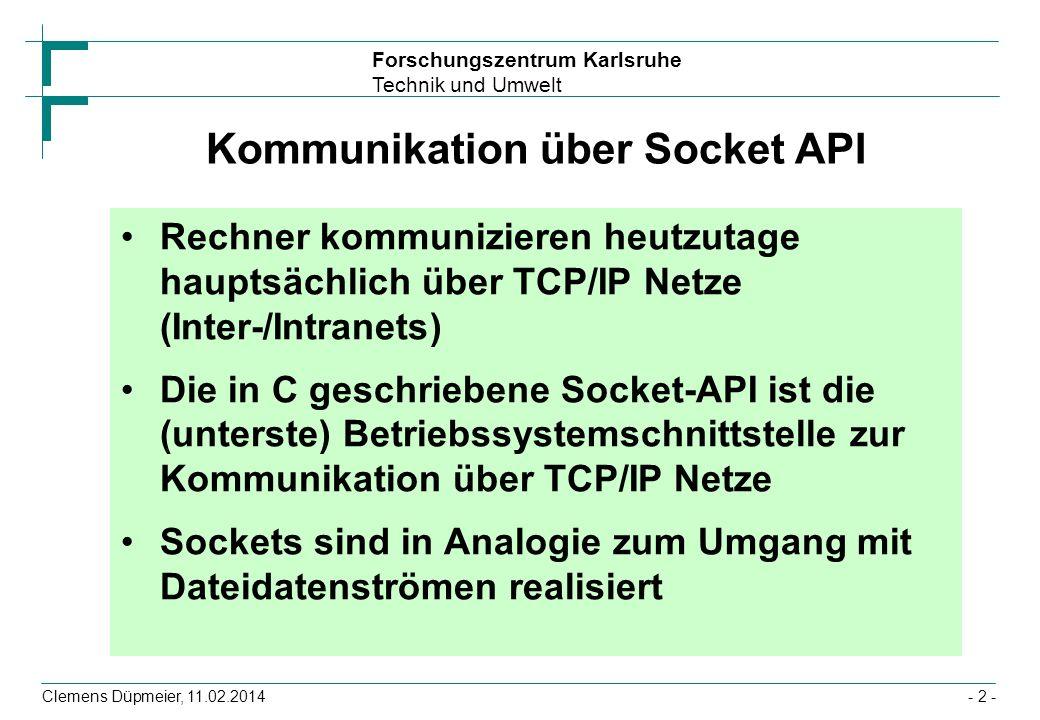 Forschungszentrum Karlsruhe Technik und Umwelt Clemens Düpmeier, 11.02.2014- 3 - Wichtige Funktionen der Socket API socket- Erzeugen eines Sockets bind- Binden einer Adresse an einen Socket accept-Verbindungswunsch akzeptieren connect-Verbindung anfordern read-Lesen vom Socket write-Schreiben auf Socket