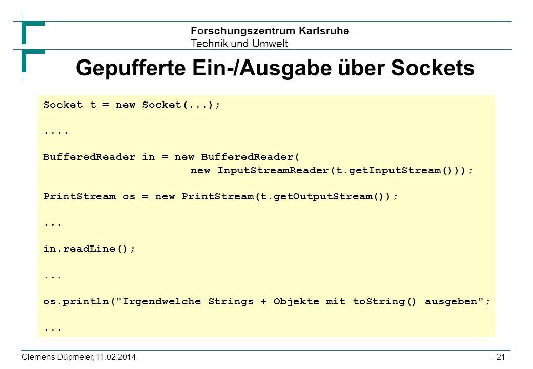 Forschungszentrum Karlsruhe Technik und Umwelt Clemens Düpmeier, 11.02.2014- 21 - Gepufferte Ein-/Ausgabe über Sockets Socket t = new Socket(...);....