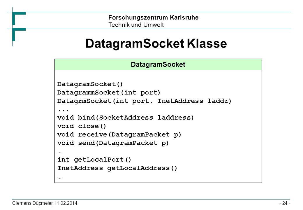 Forschungszentrum Karlsruhe Technik und Umwelt Clemens Düpmeier, 11.02.2014- 24 - DatagramSocket Klasse DatagramSocket DatagramSocket() DatagrammSocke