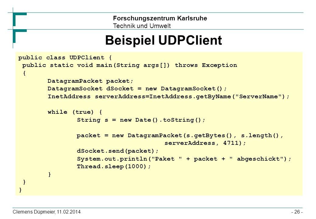 Forschungszentrum Karlsruhe Technik und Umwelt Clemens Düpmeier, 11.02.2014- 26 - Beispiel UDPClient public class UDPClient { public static void main(