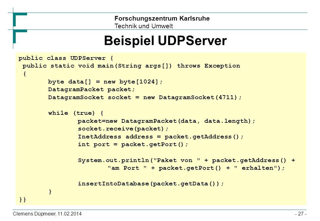 Forschungszentrum Karlsruhe Technik und Umwelt Clemens Düpmeier, 11.02.2014- 27 - Beispiel UDPServer public class UDPServer { public static void main(