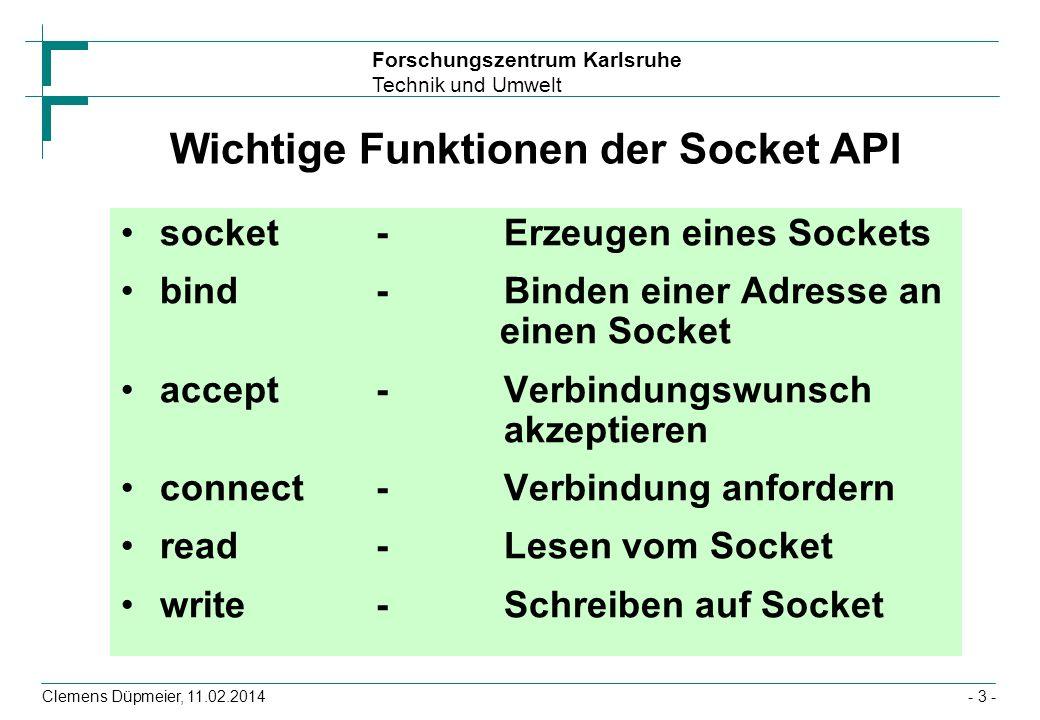 Forschungszentrum Karlsruhe Technik und Umwelt Clemens Düpmeier, 11.02.2014- 4 - Server-Client Kommunikation Server (passiv) Client (aktiv) s=socket(...); bind(/* address */); listen(s,length); for (;;) { new_sock=accept(/*...*/); if (fork() == 0) handle(new_sock); } s=socket(...); /* no bind */ connect(s, /* address */); talk_with_server(s);