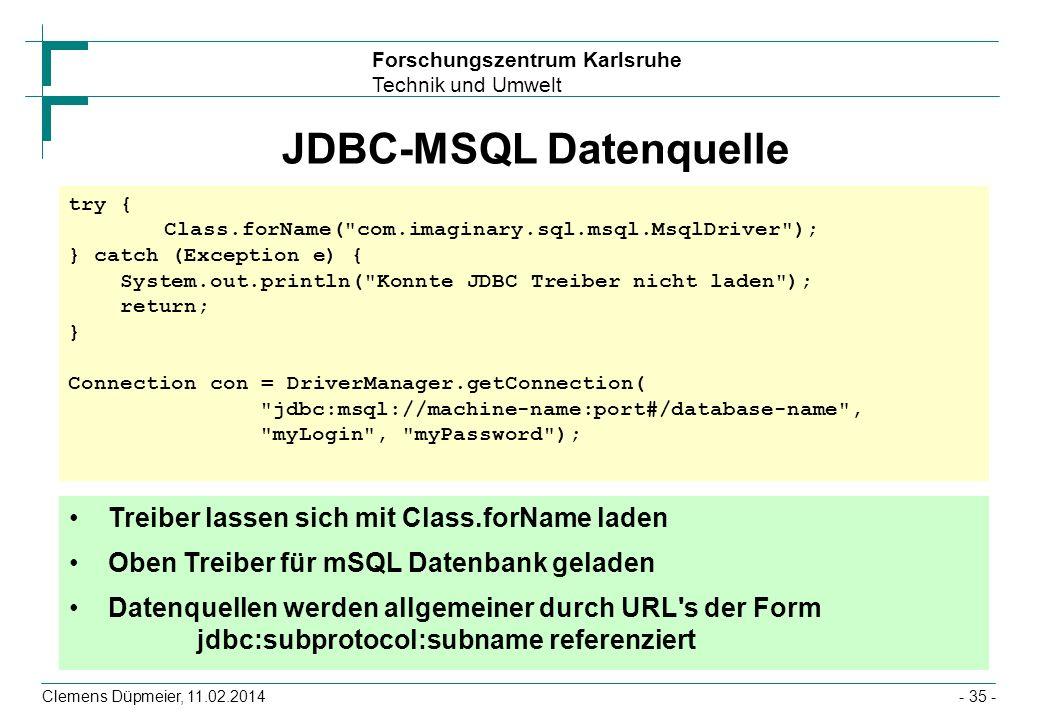 Forschungszentrum Karlsruhe Technik und Umwelt Clemens Düpmeier, 11.02.2014- 35 - JDBC-MSQL Datenquelle try { Class.forName(
