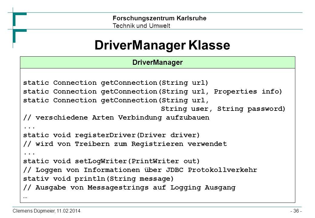 Forschungszentrum Karlsruhe Technik und Umwelt Clemens Düpmeier, 11.02.2014- 36 - DriverManager Klasse DriverManager static Connection getConnection(S