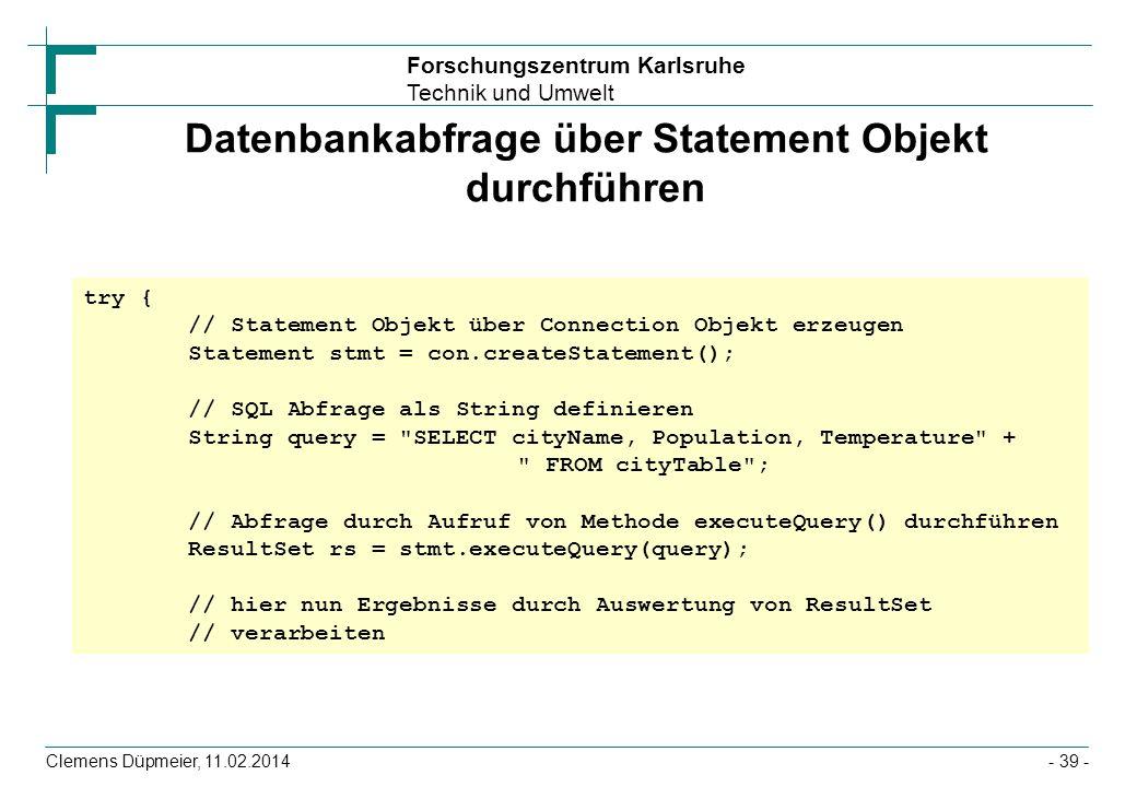 Forschungszentrum Karlsruhe Technik und Umwelt Clemens Düpmeier, 11.02.2014- 39 - Datenbankabfrage über Statement Objekt durchführen try { // Statemen
