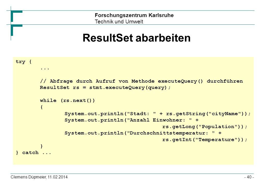 Forschungszentrum Karlsruhe Technik und Umwelt Clemens Düpmeier, 11.02.2014- 40 - ResultSet abarbeiten try {... // Abfrage durch Aufruf von Methode ex