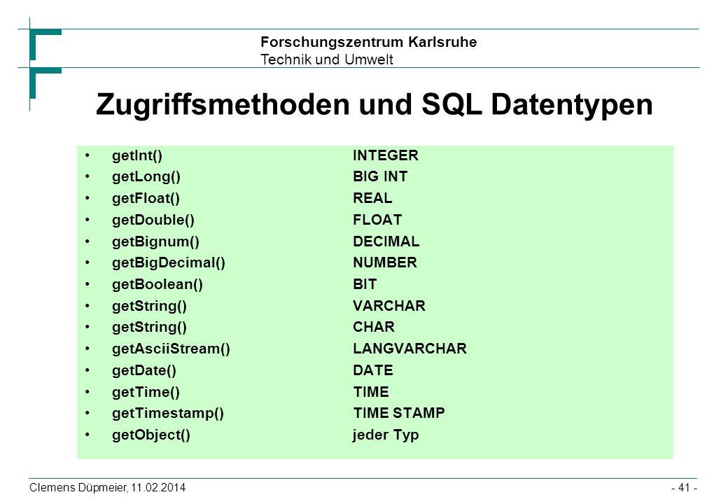 Forschungszentrum Karlsruhe Technik und Umwelt Clemens Düpmeier, 11.02.2014- 41 - Zugriffsmethoden und SQL Datentypen getInt()INTEGER getLong()BIG INT