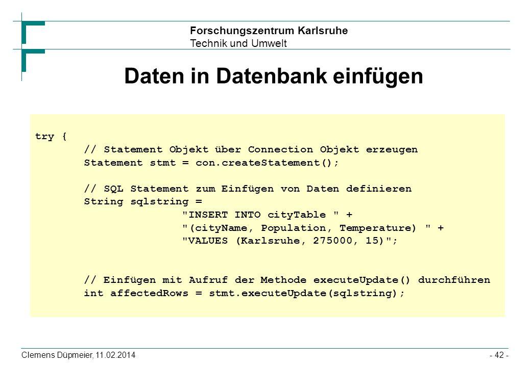 Forschungszentrum Karlsruhe Technik und Umwelt Clemens Düpmeier, 11.02.2014- 42 - Daten in Datenbank einfügen try { // Statement Objekt über Connectio